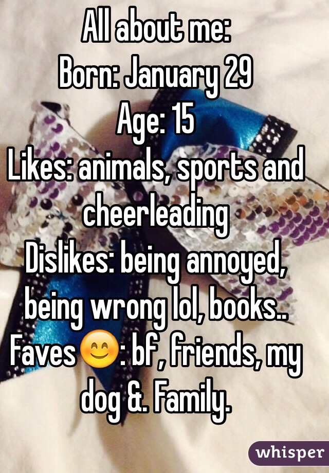 All about me:  Born: January 29 Age: 15 Likes: animals, sports and cheerleading  Dislikes: being annoyed, being wrong lol, books.. Faves😊: bf, friends, my dog &. Family.