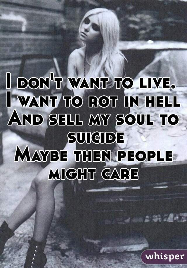 I don't want to live.  I want to rot in hell And sell my soul to suicide Maybe then people might care