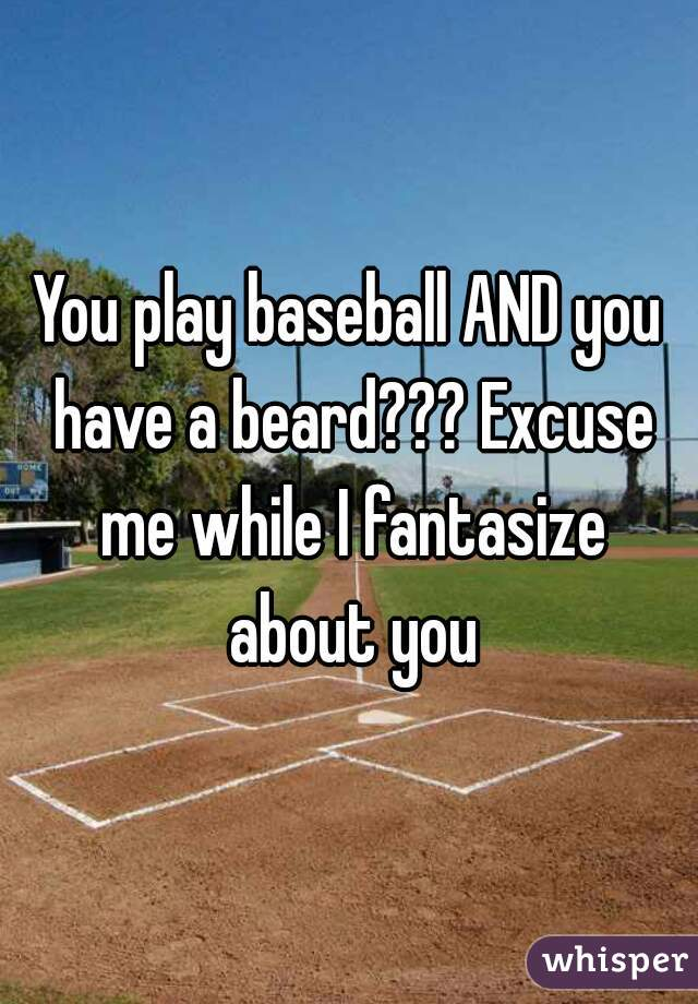 You play baseball AND you have a beard??? Excuse me while I fantasize about you
