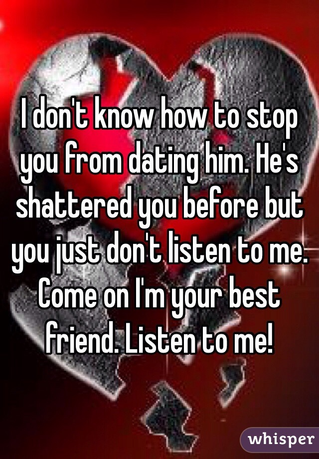 I don't know how to stop you from dating him. He's shattered you before but you just don't listen to me. Come on I'm your best friend. Listen to me!