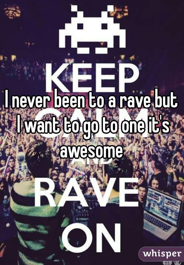 I never been to a rave but I want to go to one it's awesome
