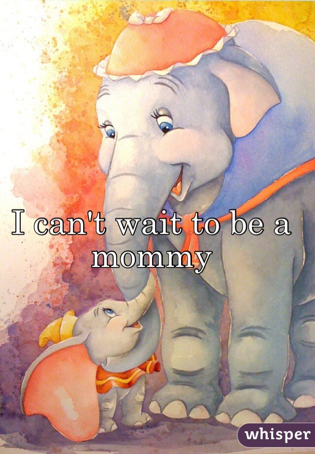 I can't wait to be a mommy