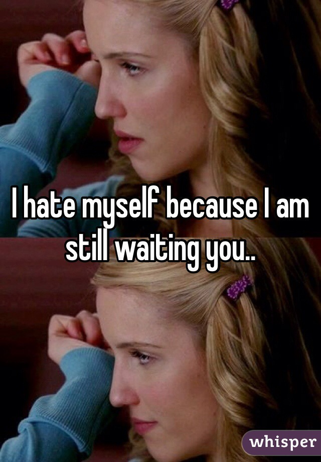 I hate myself because I am still waiting you..