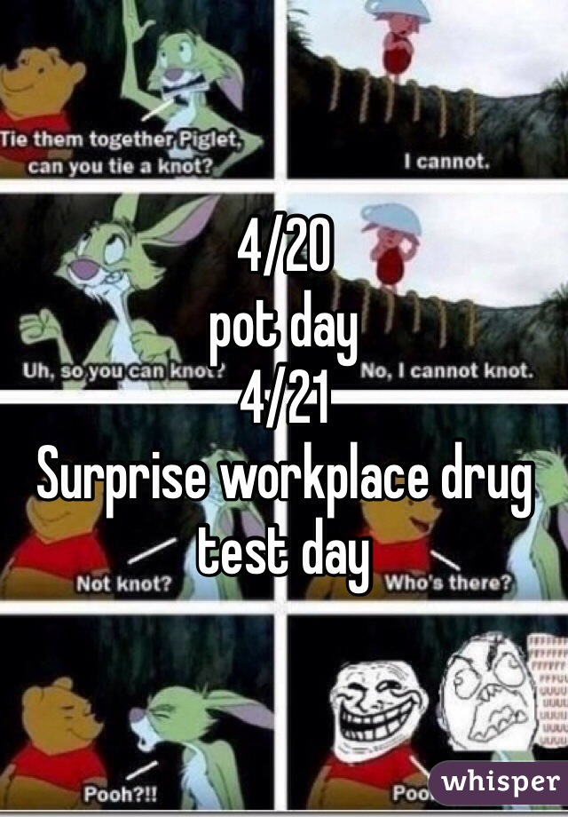 4/20 pot day 4/21 Surprise workplace drug test day
