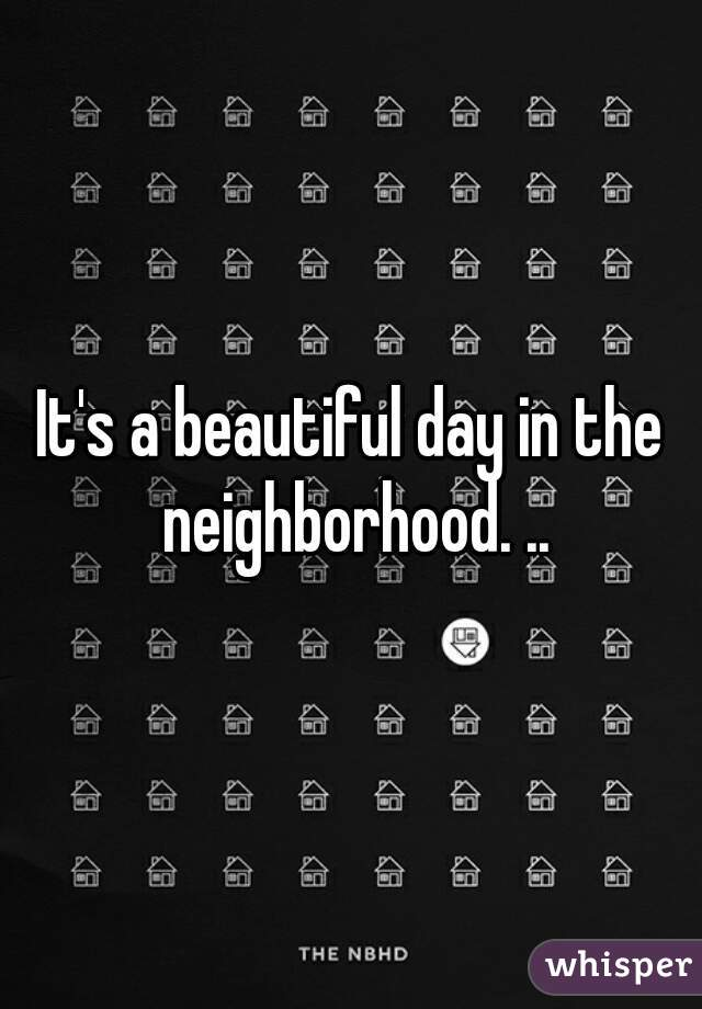 It's a beautiful day in the neighborhood. ..