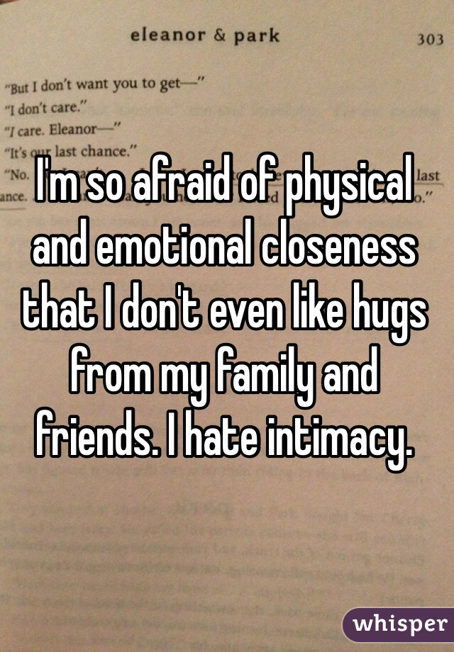 I'm so afraid of physical and emotional closeness that I don't even like hugs from my family and friends. I hate intimacy.