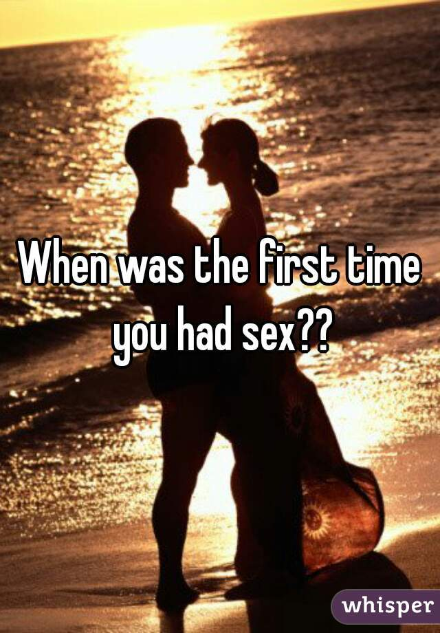 When was the first time you had sex??