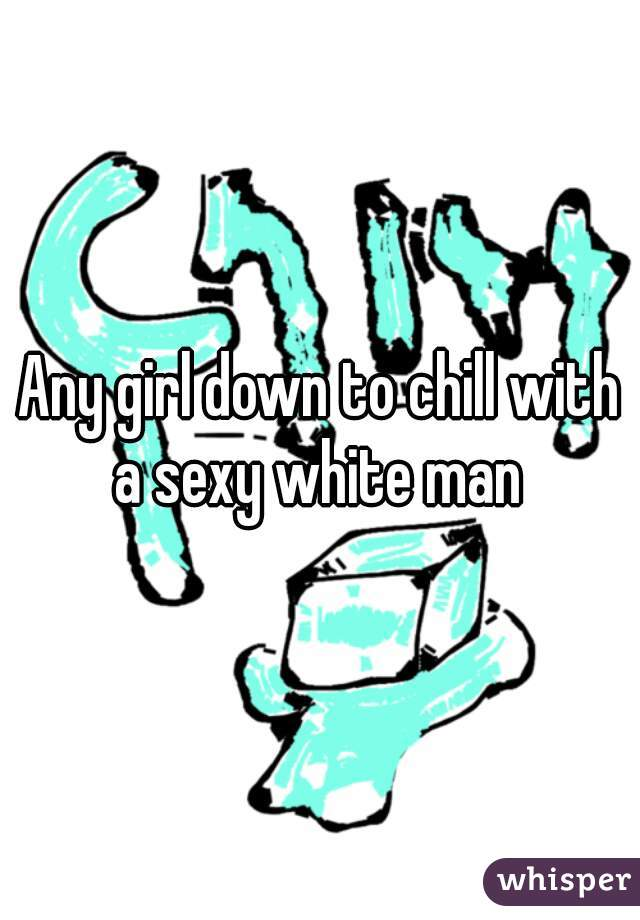 Any girl down to chill with a sexy white man