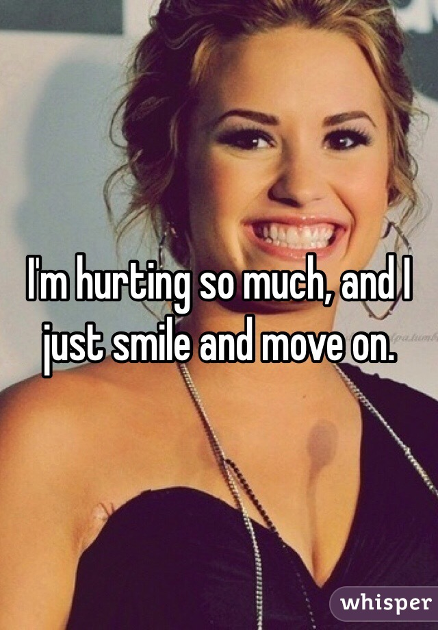 I'm hurting so much, and I just smile and move on.