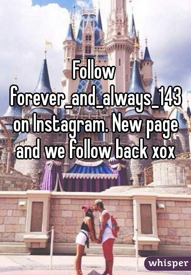 Follow forever_and_always_143 on Instagram. New page and we follow back xox