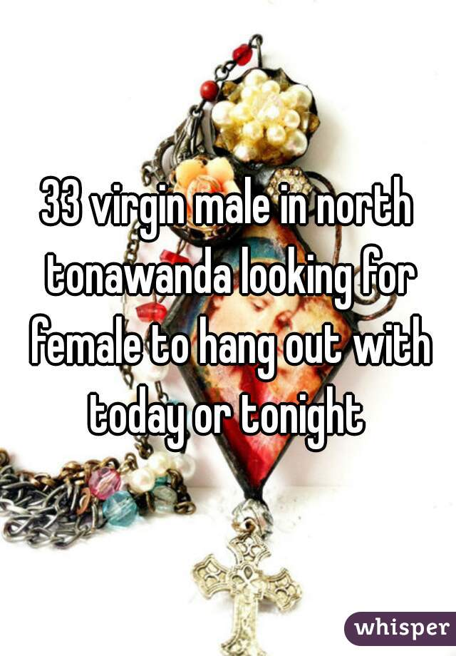33 virgin male in north tonawanda looking for female to hang out with today or tonight