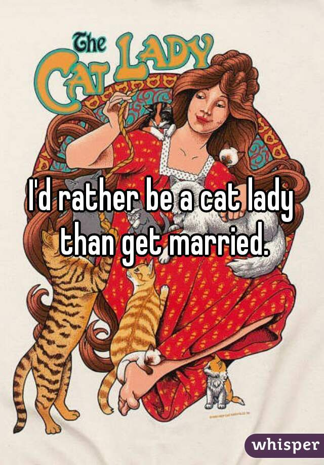 I'd rather be a cat lady than get married.
