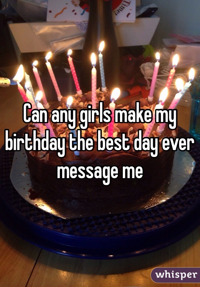 Can any girls make my birthday the best day ever message me