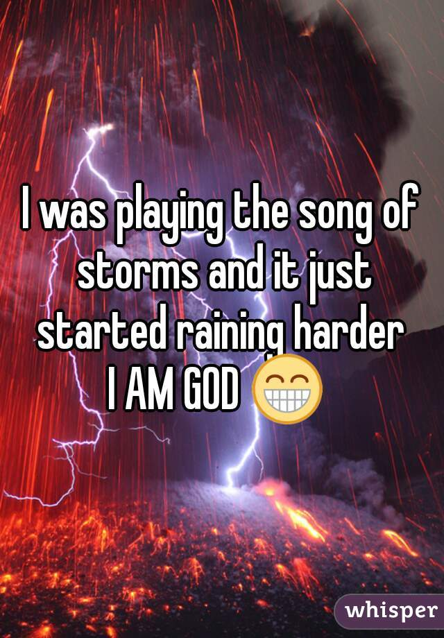 I was playing the song of storms and it just started raining harder  I AM GOD 😁