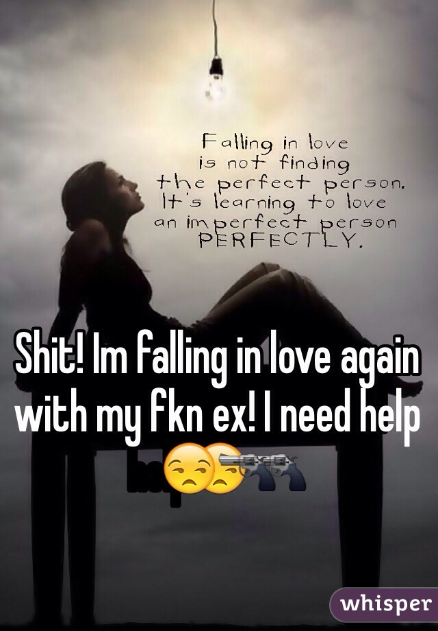 Shit! Im falling in love again with my fkn ex! I need help😒🔫