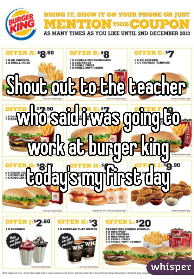 Shout out to the teacher who said i was going to work at burger king today's my first day