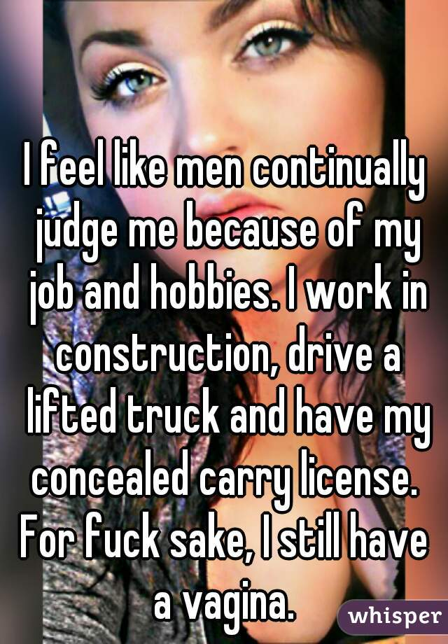 I feel like men continually judge me because of my job and hobbies. I work in construction, drive a lifted truck and have my concealed carry license.  For fuck sake, I still have a vagina.