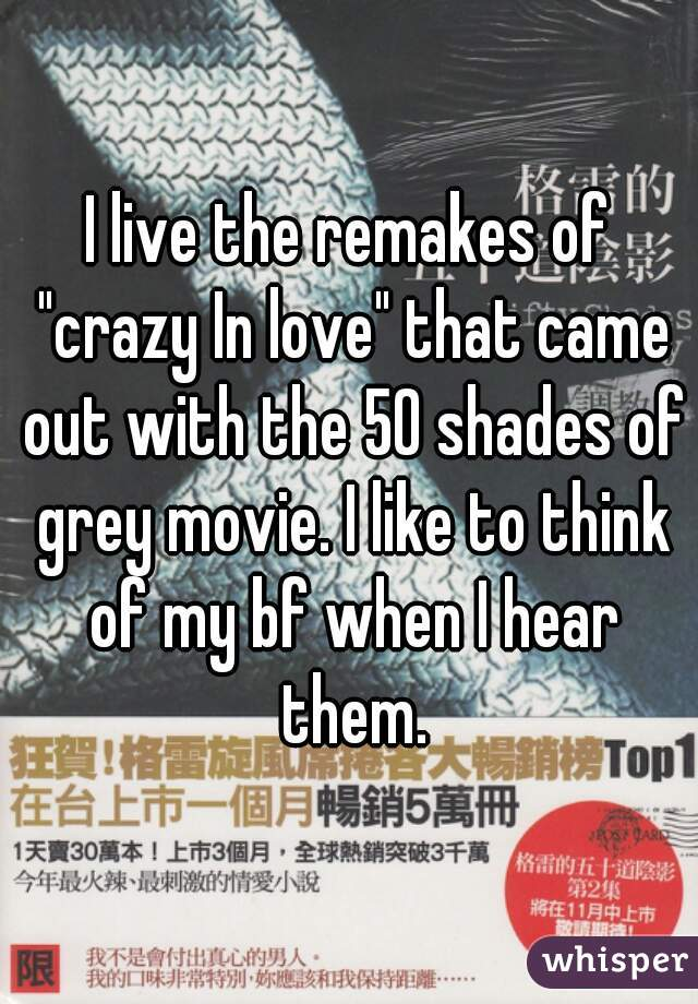 """I live the remakes of """"crazy In love"""" that came out with the 50 shades of grey movie. I like to think of my bf when I hear them."""