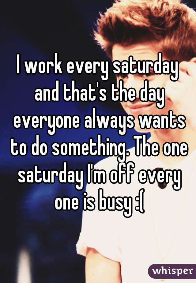 I work every saturday and that's the day everyone always wants to do something. The one saturday I'm off every one is busy :(
