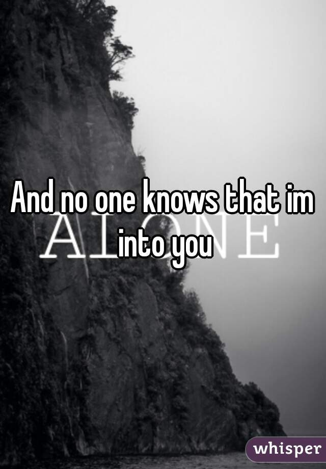 And no one knows that im into you