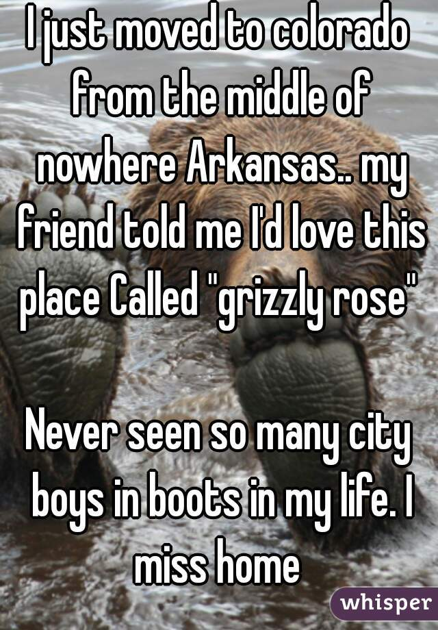"I just moved to colorado from the middle of nowhere Arkansas.. my friend told me I'd love this place Called ""grizzly rose""   Never seen so many city boys in boots in my life. I miss home"