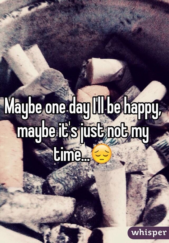 Maybe one day I'll be happy, maybe it's just not my time...😔