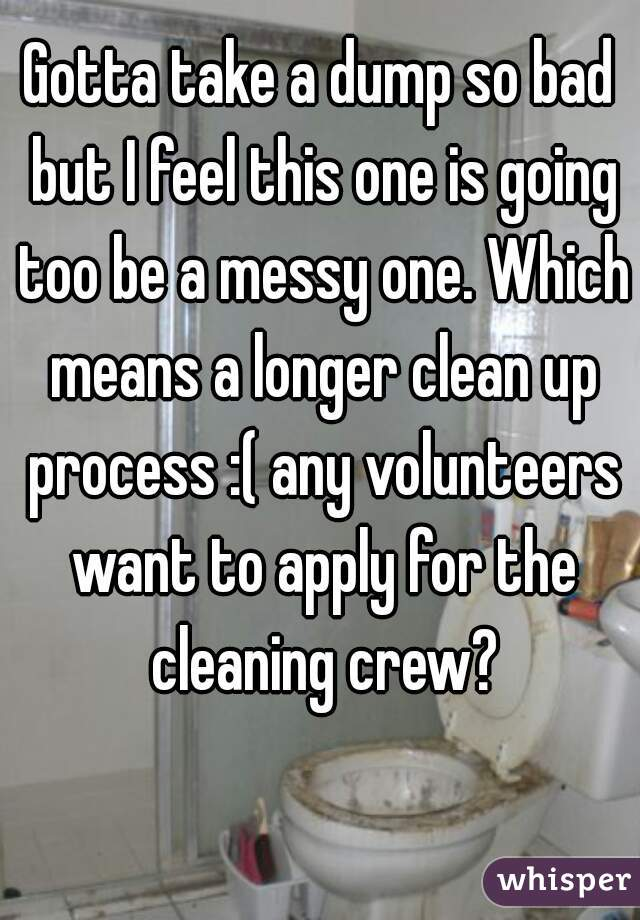 Gotta take a dump so bad but I feel this one is going too be a messy one. Which means a longer clean up process :( any volunteers want to apply for the cleaning crew?