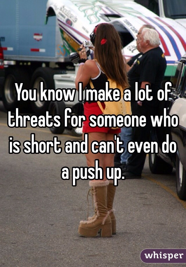 You know I make a lot of threats for someone who is short and can't even do a push up.