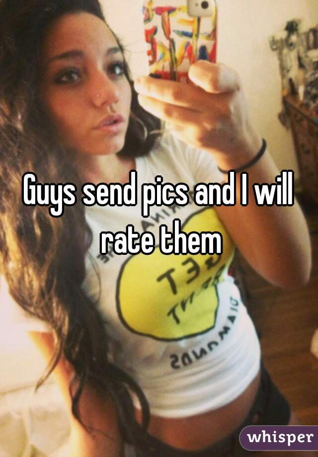 Guys send pics and I will rate them