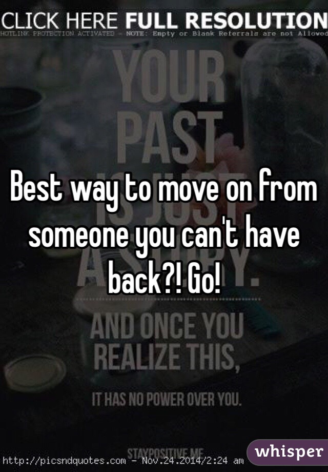 Best way to move on from someone you can't have back?! Go!