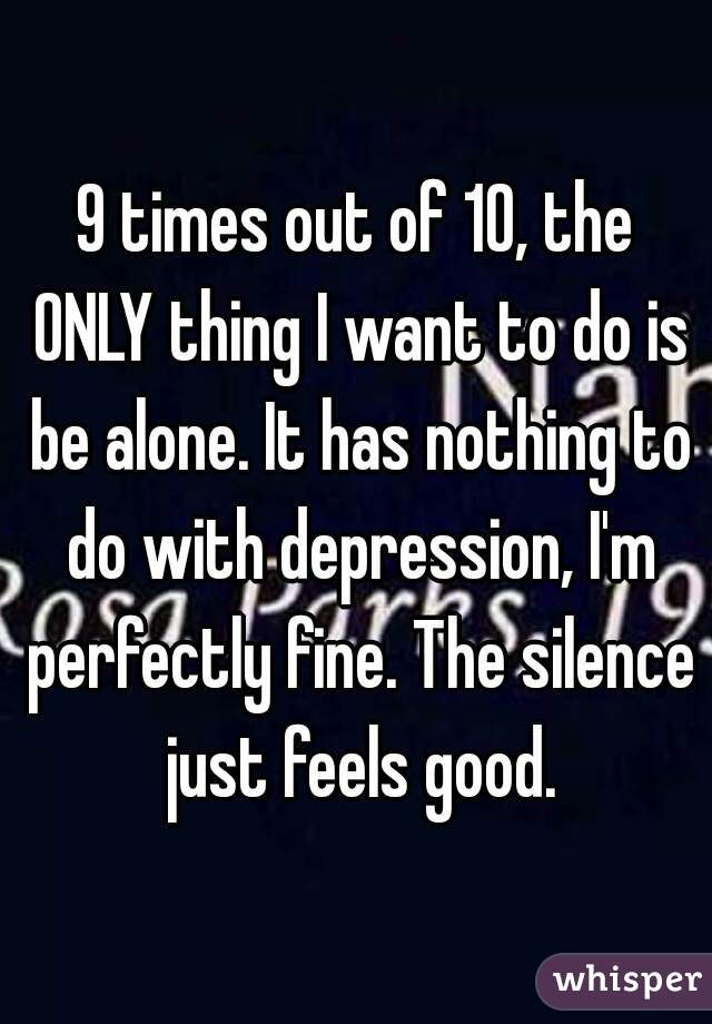 9 times out of 10, the ONLY thing I want to do is be alone. It has nothing to do with depression, I'm perfectly fine. The silence just feels good.