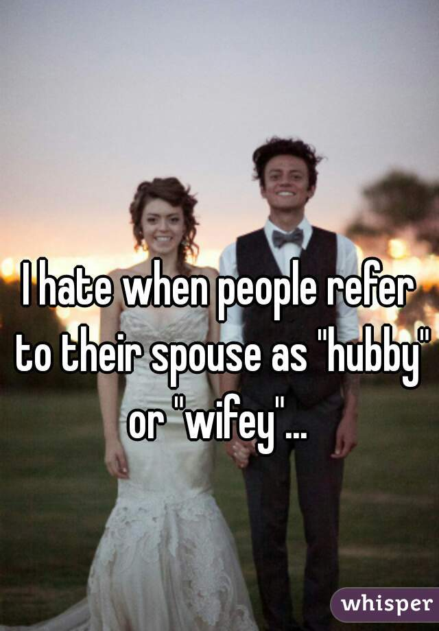 """I hate when people refer to their spouse as """"hubby"""" or """"wifey""""..."""