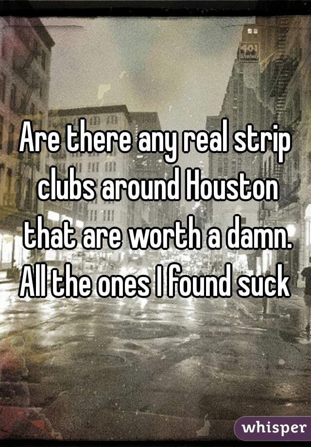 Are there any real strip clubs around Houston that are worth a damn. All the ones I found suck