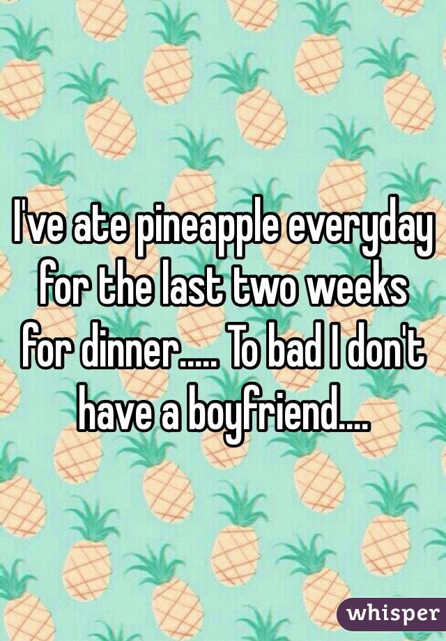 I've ate pineapple everyday for the last two weeks for dinner..... To bad I don't have a boyfriend....