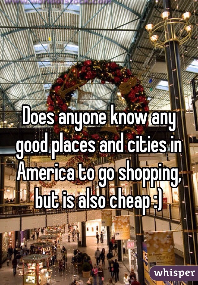 Does anyone know any good places and cities in America to go shopping, but is also cheap :)