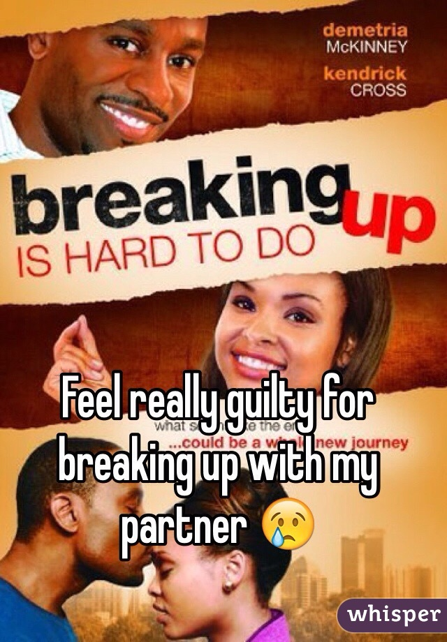Feel really guilty for breaking up with my partner 😢