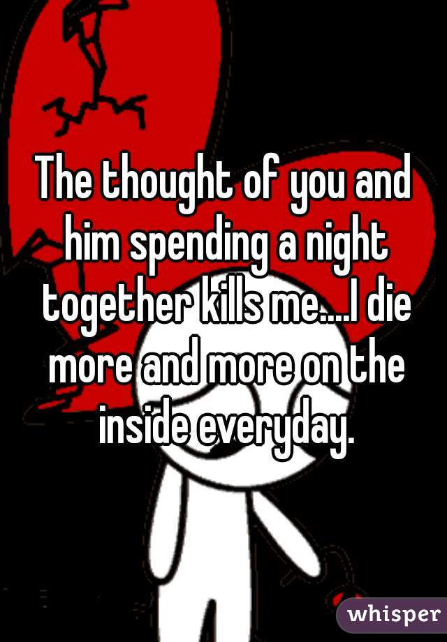The thought of you and him spending a night together kills me....I die more and more on the inside everyday.