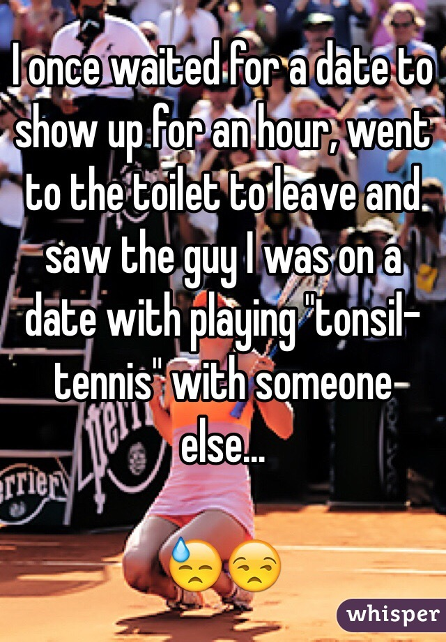 """I once waited for a date to show up for an hour, went to the toilet to leave and saw the guy I was on a date with playing """"tonsil-tennis"""" with someone else...  😓😒"""