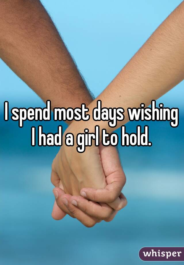 I spend most days wishing I had a girl to hold.