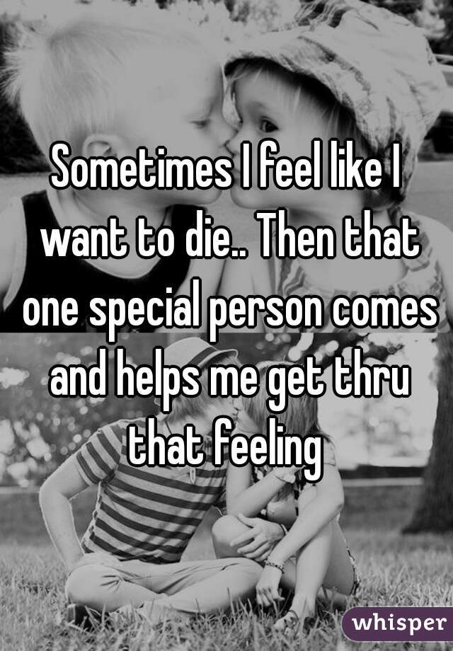 Sometimes I feel like I want to die.. Then that one special person comes and helps me get thru that feeling