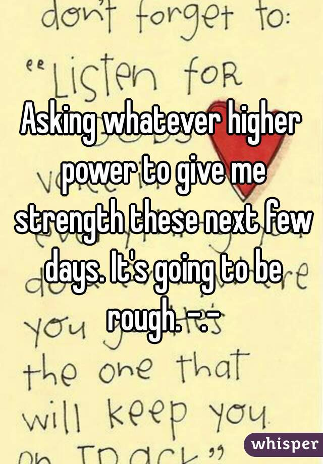 Asking whatever higher power to give me strength these next few days. It's going to be rough. -.-