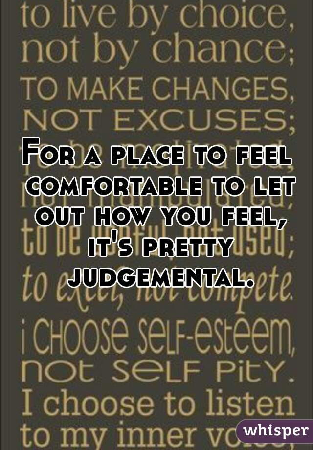 For a place to feel comfortable to let out how you feel, it's pretty judgemental.