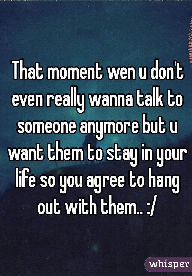 That moment wen u don't even really wanna talk to someone anymore but u want them to stay in your life so you agree to hang out with them.. :/