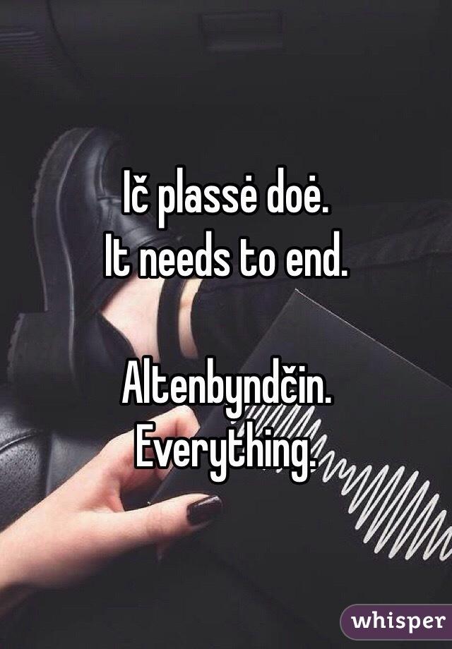 Ič plassė doė.  It needs to end.   Altenbyndčin.  Everything.