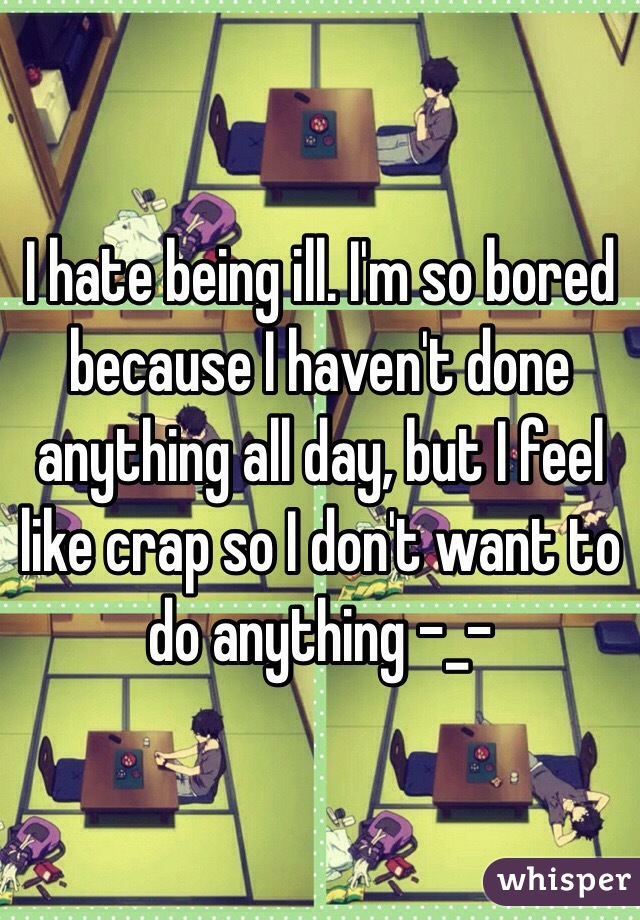 I hate being ill. I'm so bored because I haven't done anything all day, but I feel like crap so I don't want to do anything -_-