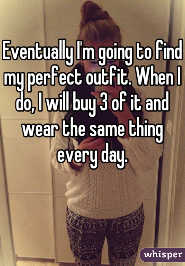 Eventually I'm going to find my perfect outfit. When I do, I will buy 3 of it and wear the same thing every day.