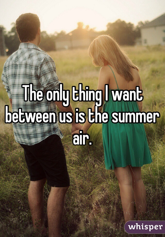 The only thing I want between us is the summer air.