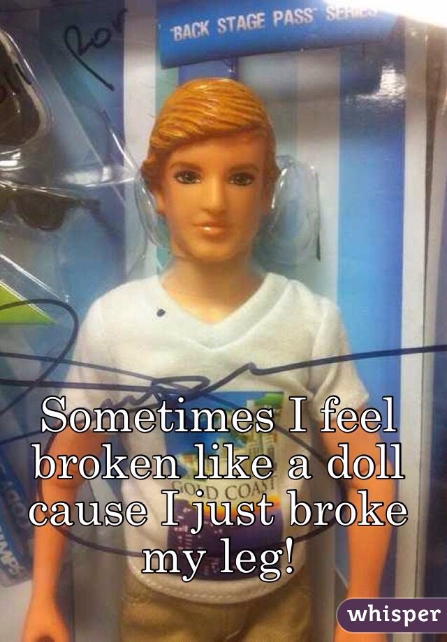 Sometimes I feel broken like a doll cause I just broke my leg!