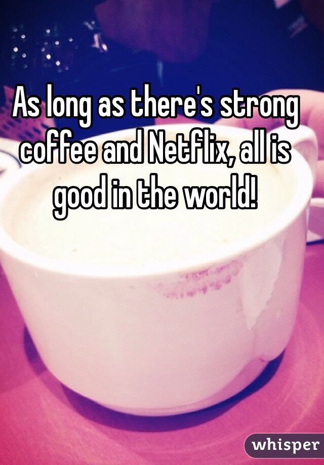 As long as there's strong coffee and Netflix, all is good in the world!
