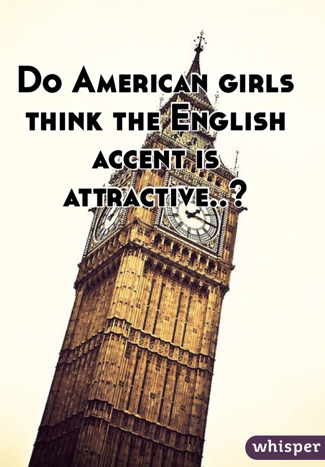 Do American girls think the English accent is attractive..?